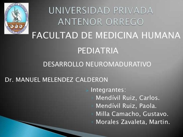 UNIVERSIDAD PRIVADA ANTENOR ORREGO<br />FACULTAD DE MEDICINA HUMANA<br />PEDIATRIA<br />DESARROLLO NEUROMADURATIVO<br />Dr...