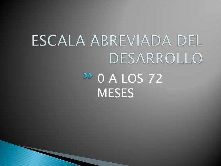 ESCALA ABREVIADA DEL DESARROLLO<br />0 A LOS 72 MESES<br />