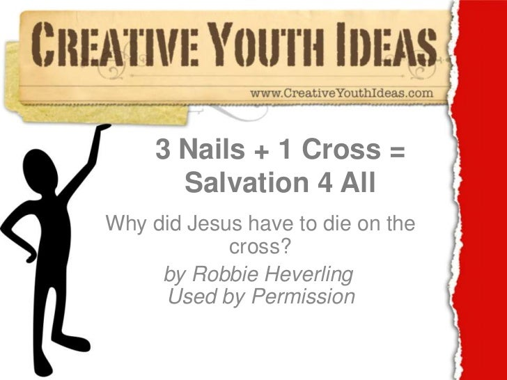 3 Nails + 1 Cross = Salvation 4 All<br />Why did Jesus have to die on the cross?<br />by Robbie HeverlingUsed by Permissi...