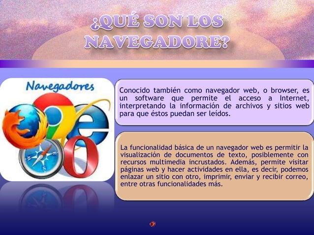 Conocido también como navegador web, o browser, es un software que permite el acceso a Internet, interpretando la informac...