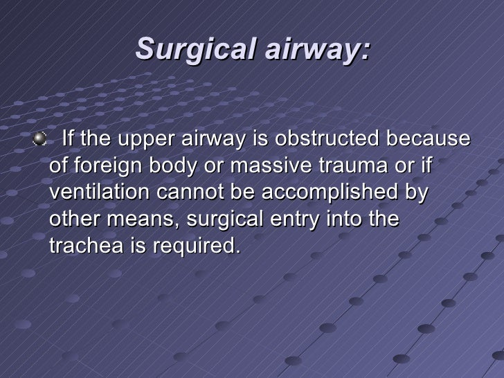 Surgical airway: <ul><li>If the upper airway is obstructed because of foreign body or massive trauma or if ventilation can...