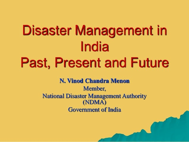 Disaster Management in India Past, Present and Future N. Vinod Chandra Menon Member, National Disaster Management Authorit...