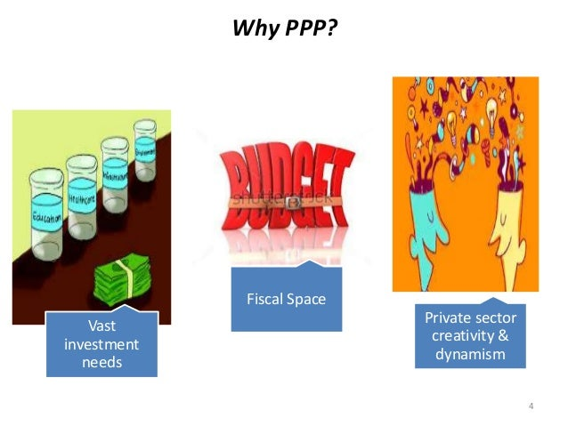Why PPP? Vast investment needs Fiscal Space Private sector creativity & dynamism 4