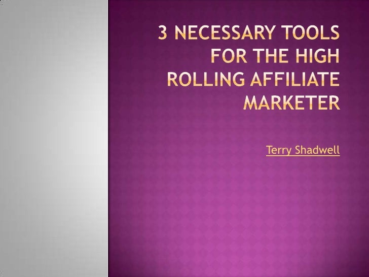 3 Necessary Tools for the High Rolling Affiliate Marketer<br />Terry Shadwell<br />