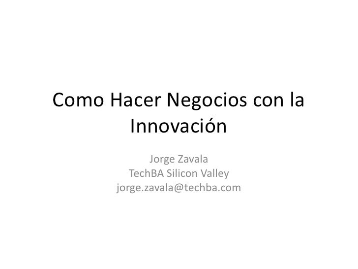 Como Hacer Negocios con la       Innovación             Jorge Zavala         TechBA Silicon Valley      jorge.zavala@techb...