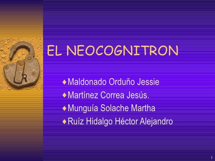 EL NEOCOGNITRON <ul><li>Maldonado Orduño Jessie </li></ul><ul><li>Martínez Correa Jesús. </li></ul><ul><li>Munguía Solache...