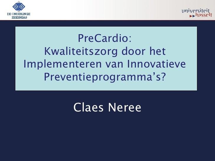 PreCardio:    Kwaliteitszorg door het Implementeren van Innovatieve    Preventieprogramma's?          Claes Neree