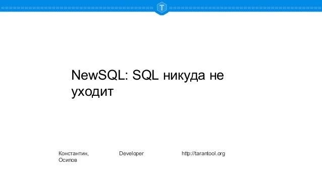 NewSQL: SQL никуда не уходит Константин, Осипов Developer http://tarantool.org