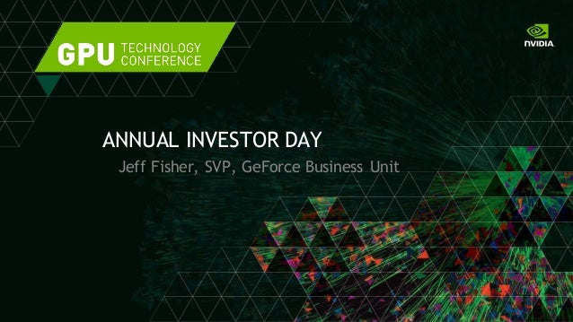 ANNUAL INVESTOR DAY Jeff Fisher, SVP, GeForce Business Unit