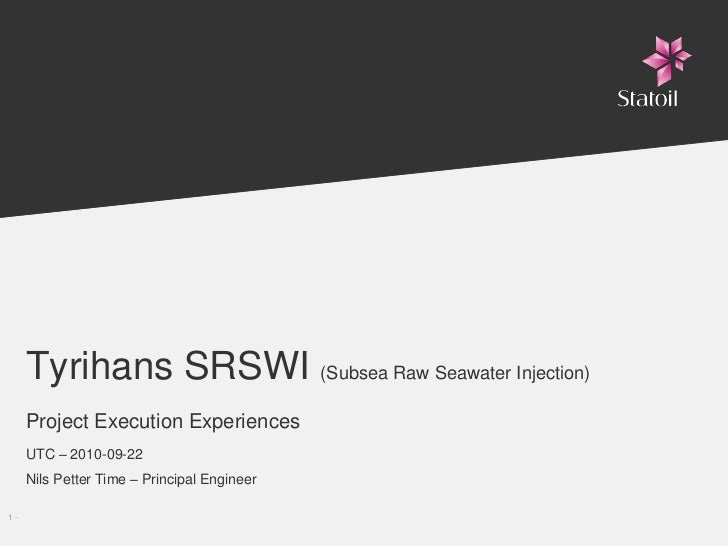 Tyrihans SRSWI (Subsea Raw Seawater Injection)      Project Execution Experiences      UTC – 2010-09-22      Nils Petter T...