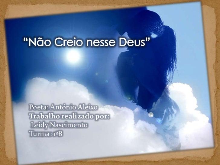 """""""Não Creio nesse Deus""""<br />Poeta: António Aleixo<br />Trabalho realizado por:<br />LeidyNascimento<br />Turma: 1ºB<br />"""