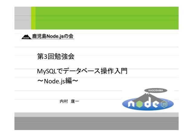 第3回勉強会 MySQLでデータベース操作入門 ~Node.js編~ 内村 康一