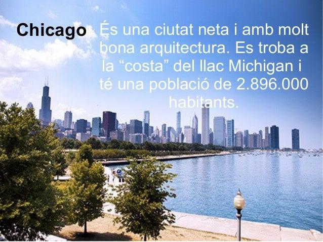 """Chicago És una ciutat neta i amb molt bona arquitectura. Es troba a la """"costa"""" del llac Michigan i té una població de 2.89..."""