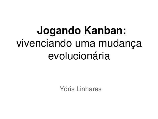 Jogando Kanban:vivenciando uma mudança       evolucionária       Yóris Linhares