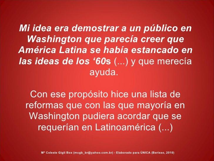 Mi idea era demostrar a un público en Washington que parecía creer que América Latina se había estancado en las ideas de l...