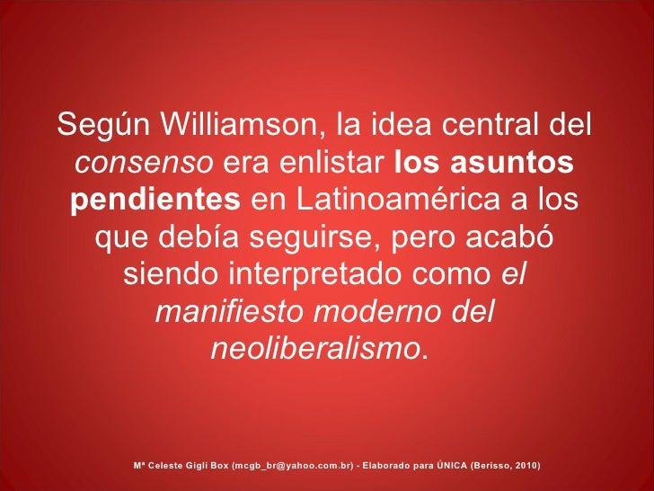 Según Williamson, la idea central del  consenso  era enlistar  los   asuntos   pendientes  en Latinoamérica a los que debí...