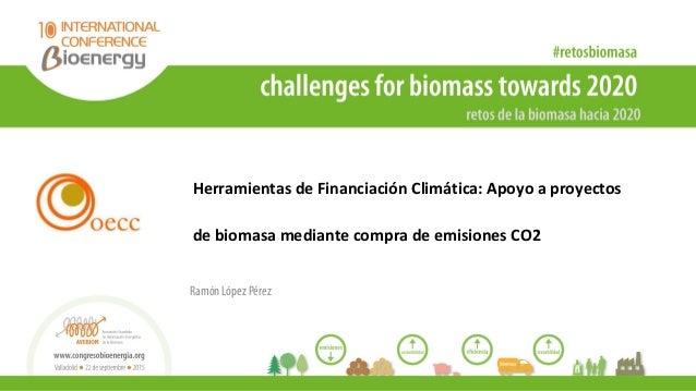 Herramientas de Financiación Climática: Apoyo a proyectos de biomasa mediante compra de emisiones CO2 Ramón López Pérez