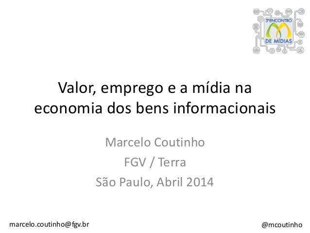 Valor, emprego e a mídia na economia dos bens informacionais Marcelo Coutinho FGV / Terra São Paulo, Abril 2014 marcelo.co...