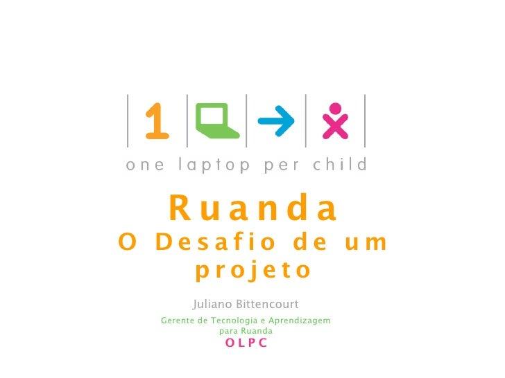 Ruanda O Desafio de um     projeto         Juliano Bittencourt   Gerente de Tecnologia e Aprendizagem                para ...
