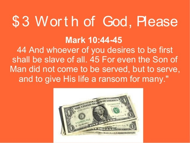 $ 3 Wor t h of God, Please Mark 10:44-45 44 And whoever of you desires to be first shall be slave of all. 45 For even the ...