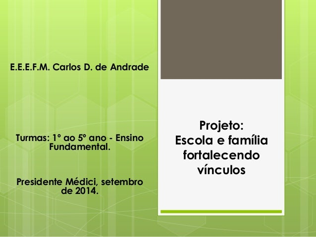 Projeto: Escola e família fortalecendo vínculos E.E.E.F.M. Carlos D. de Andrade Turmas: 1º ao 5º ano - Ensino Fundamental....
