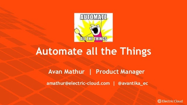 © Electric Cloud | electric-cloud.com Automate all the Things Avan Mathur | Product Manager amathur@electric-cloud.com | @...