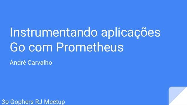 Instrumentando aplicações Go com Prometheus André Carvalho 3o Gophers RJ Meetup