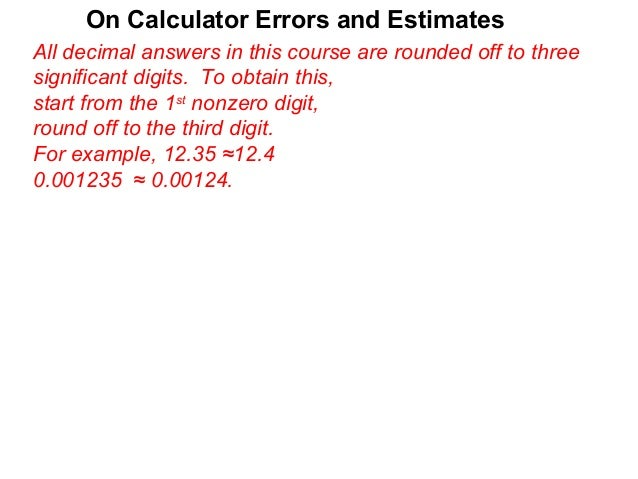 On Calculator Errors and EstimatesAll decimal answers in this course are rounded off to threesignificant digits. To obtain...