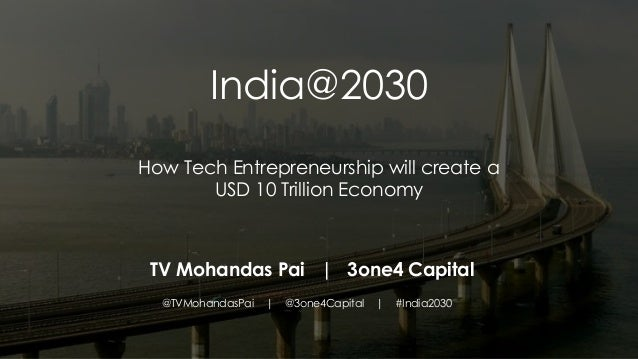 India@2030 How Tech Entrepreneurship will create a USD 10 Trillion Economy TV Mohandas Pai   3one4 Capital @TVMohandasPai ...