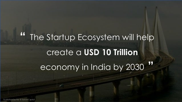""""""" """" TV Mohandas Pai © 3one4 Capital The Startup Ecosystem will help create a USD 10 Trillion economy in India by 2030"""