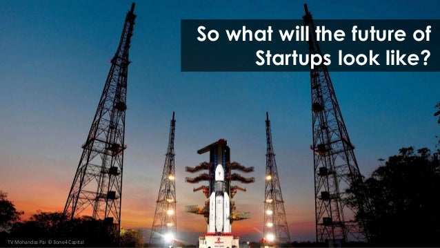 So what will the future of. Startups look like?. TV Mohandas Pai © 3one4 Capital
