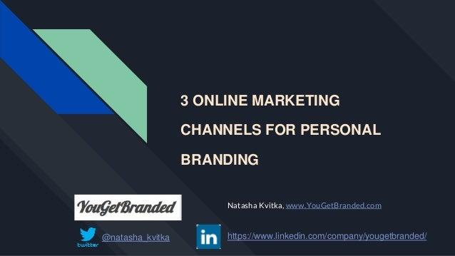 3 ONLINE MARKETING CHANNELS FOR PERSONAL BRANDING Natasha Kvitka, www.YouGetBranded.com @natasha_kvitka https://www.linked...
