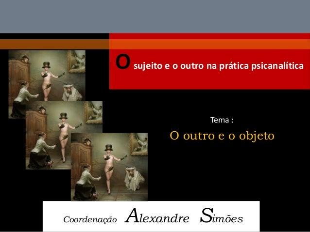O sujeito e o outro na prática psicanalítica  Coordenação Alexandre Simões  Tema :  O outro e o objeto