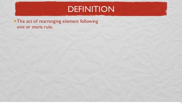 DEFINITION The act of rearranging element following one or more rule.  3