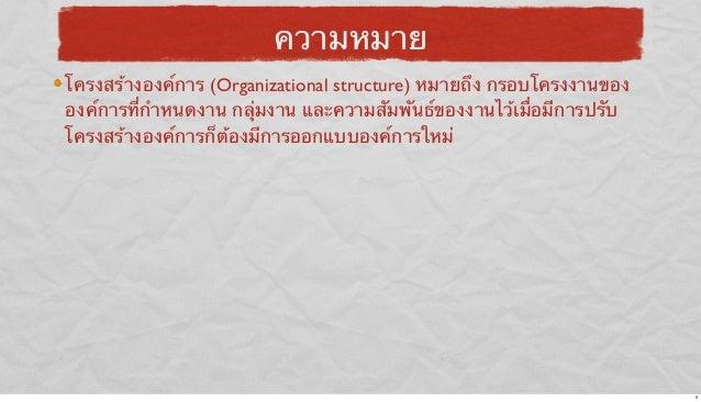 ความหมาย โครงสร้างองค์การ (Organizational structure) หมายถึง กรอบโครงงานของ องค์การที่กําหนดงาน กลุ่มงาน และความสัมพันธ์ขอ...