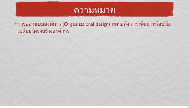 ความหมาย การออกแบบองค์การ (Organizational design) หมายถึง การพัฒนาหรือปรับ เปลี่ยนโครงสร้างองค์การ  6