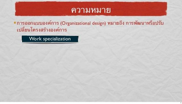 ความหมาย การออกแบบองค์การ (Organizational design) หมายถึง การพัฒนาหรือปรับ เปลี่ยนโครงสร้างองค์การ  Work specialization  6
