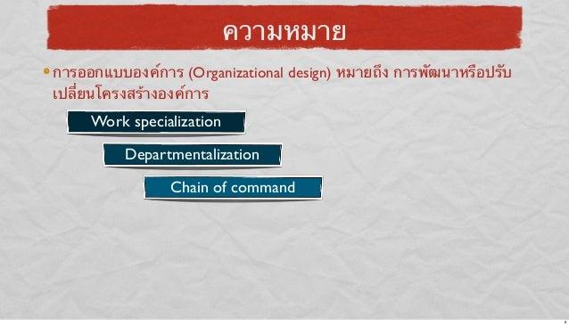 ความหมาย การออกแบบองค์การ (Organizational design) หมายถึง การพัฒนาหรือปรับ เปลี่ยนโครงสร้างองค์การ  Work specialization De...