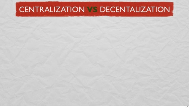 CENTRALIZATION VS DECENTALIZATION  22