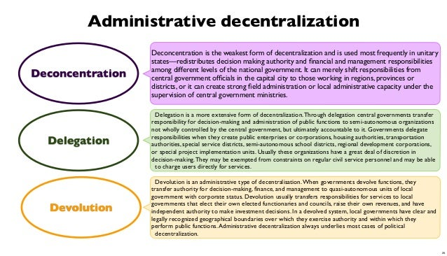 Administrative decentralization Deconcentration  Deconcentration is the weakest form of decentralization and is used most ...