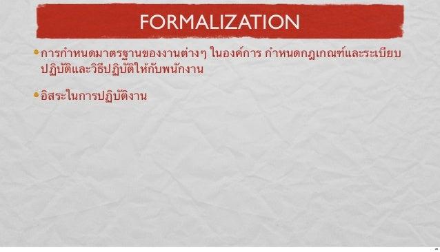 FORMALIZATION การกําหนดมาตรฐานของงานต่างๆ ในองค์การ กําหนดกฎเกณฑ์และระเบียบ ปฏิบัติและวิธีปฏิบัติให้กับพนักงาน อิสระในการป...