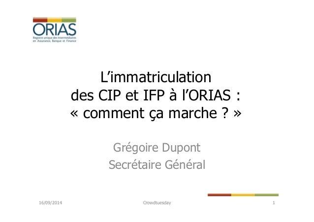 L'immatriculation  des CIP et IFP à l'ORIAS :  « comment ça marche ? »  Grégoire Dupont  Secrétaire Général  16/09/2014 Cr...