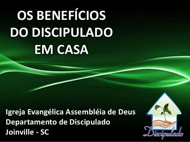 OS BENEFÍCIOS DO DISCIPULADO EM CASA Igreja Evangélica Assembléia de Deus Departamento de Discipulado Joinville - SC