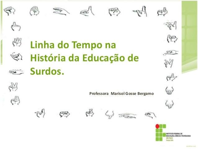 Linha do Tempo na História da Educação de Surdos. Professora Marisol Gosse Bergamo