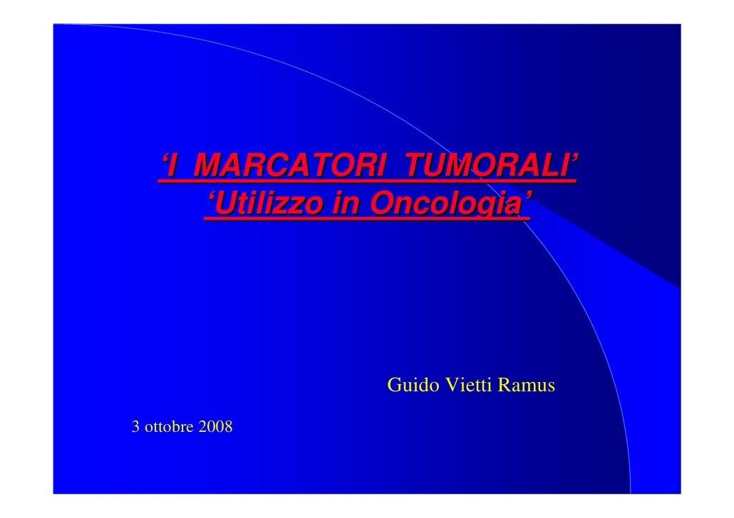 'I MARCATORI TUMORALI'       'Utilizzo in Oncologia'                      Guido Vietti Ramus 3 ottobre 2008