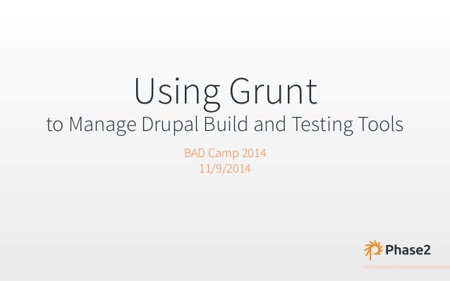 Using Grunt  to Manage Drupal Build and Testing Tools  BAD Camp 2014  11/9/2014
