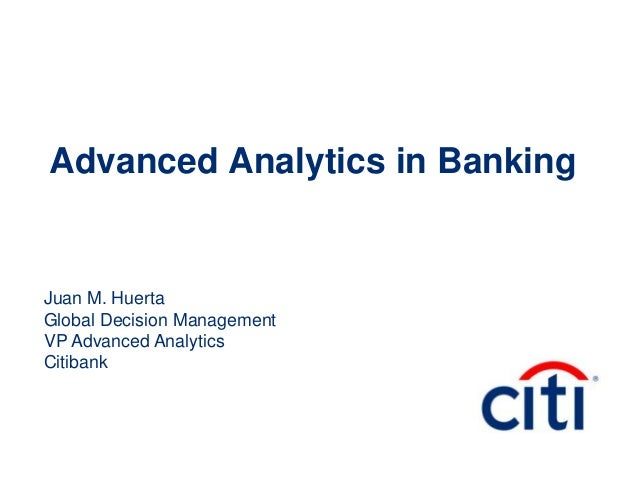 Advanced Analytics in Banking Juan M. Huerta Global Decision Management VP Advanced Analytics Citibank