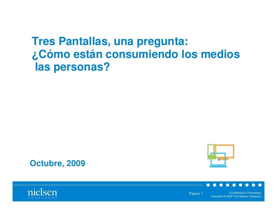 Tres Pantallas, una pregunta:¿Cómo están consumiendo los medioslas personas?Octubre, 2009                         Página 1...