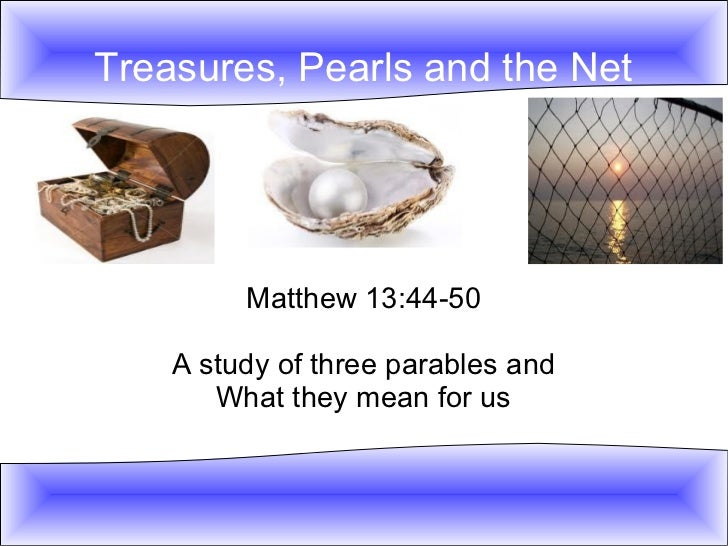 Treasures, Pearls and the Net         Matthew 13:44-50    A study of three parables and       What they mean for us
