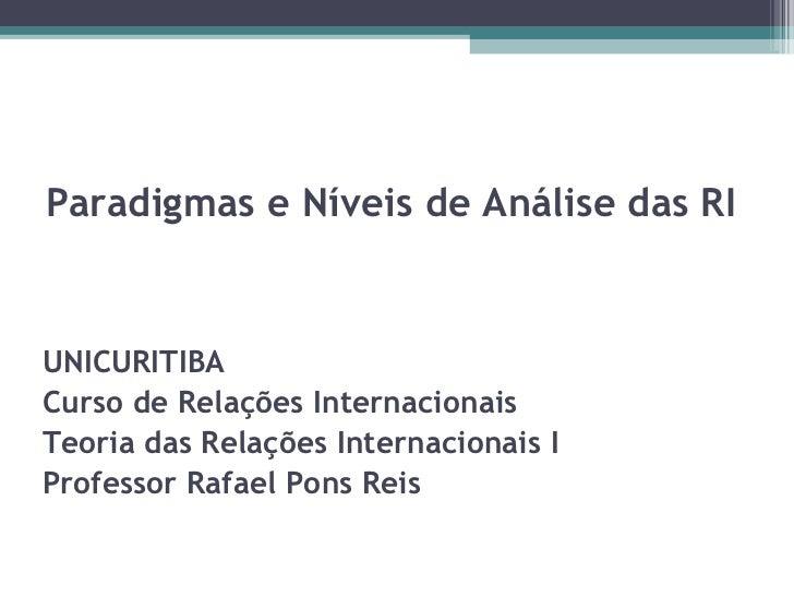 Paradigmas e Níveis de Análise das RI UNICURITIBA Curso de Relações Internacionais Teoria das Relações Internacionais I Pr...